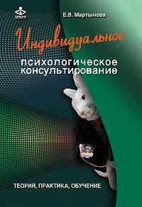 Елена Мартынова -Индивидуальное психологическое консультирование. Теория, практика, обучение