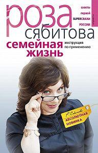 Роза Сябитова -Семейная жизнь. Инструкция по применению
