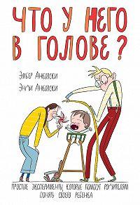 Эмбер Анковски -Что у него в голове? Простые эксперименты, которые помогут родителям понять своего ребенка