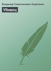 Владимир Короленко -Убивец