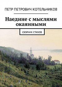 Петр Котельников - Наедине смыслями окаянными. Сборник стихов