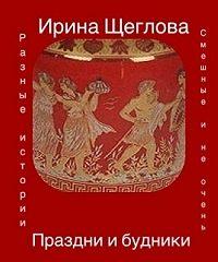 Ирина Щеглова -Праздни и будники (сборник)