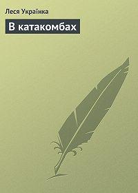 Леся Українка -В катакомбах