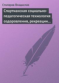 Владислав Столяров -Спартианская социально-педагогическая технология оздоровления, рекреации и целостного развития личности