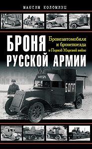 Максим Коломиец - Броня русской армии. Бронеавтомобили и бронепоезда в Первой мировой войне