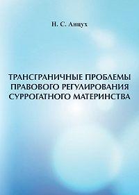 Наталья Анцух - Трансграничные проблемы правового регулирования суррогатного материнства