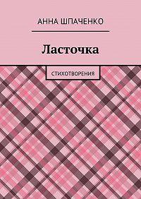Анна Шпаченко - Ласточка. Стихотворения