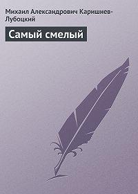 Михаил Александрович Каришнев-Лубоцкий -Самый смелый