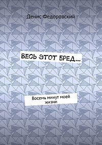 Денис Федоровский -Весь этот бред… Восемь минут моей жизни