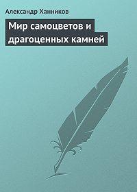 Александр Ханников - Мир самоцветов и драгоценных камней