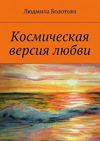 Людмила Болотова - Космическая версия любви