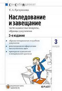 Е. Гречушкина - Наследование и завещание, часто задаваемые вопросы, образцы документов