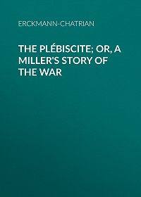 Erckmann-Chatrian -The Plébiscite; or, A Miller's Story of the War