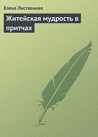Елена Вячеславовна Лиственная - Житейская мудрость в притчах