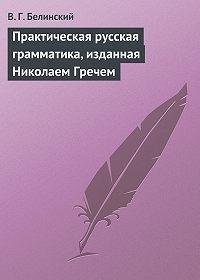 В. Г. Белинский - Практическая русская грамматика, изданная Николаем Гречем