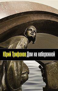 Юрий Трифонов -Дом на набережной