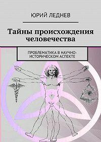Юрий Леднев -Тайны происхождения человечества. Проблематика в научно-историческом аспекте