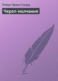 Роберт Ирвин Говард -Череп молчания