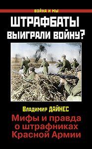 Владимир Дайнес -Штрафбаты выиграли войну? Мифы и правда о штрафниках Красной Армии