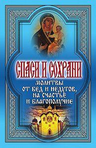 Татьяна Дешина - Спаси и сохрани. Молитвы от бед и недугов, на счастье и благополучие