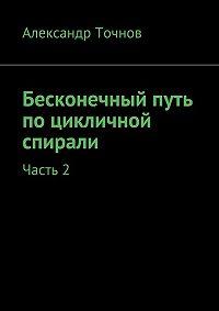 Александр Точнов -Бесконечный путь поцикличной спирали. Часть2