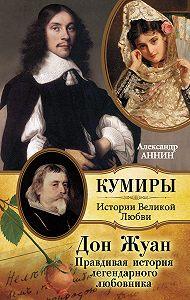 Александр Аннин -Дон Жуан. Правдивая история легендарного любовника