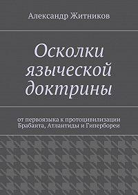 Александр Житников - Осколки языческой доктрины. Отпервоязыка кпротоцивилизации Брабанта, Атлантиды иГипербореи
