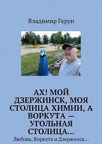 Владимир Герун -Ах! Мой Дзержинск, моя столицахимии, а Воркута – угольная столица… Любовь, Воркута иДзержинск…