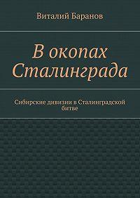 Виталий Баранов -Вокопах Сталинграда. Сибирские дивизии вСталинградской битве