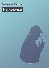 Анастасия Валеева -На крючке