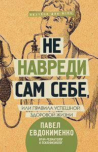 Павел Евдокименко -Не навреди сам себе, или Правила успешной здоровой жизни (сборник)
