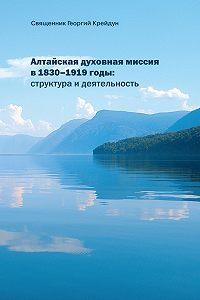 Георгий Крейдун -Алтайская духовная миссия в 1830–1919 годы: структура и деятельность