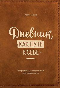 Кэтлин Адамс -Дневник как путь к себе. 22 практики для самопознания и личностного развития