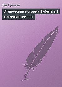 Лев Гумилев -Этническая история Тибета в I тысячелетии н.э.
