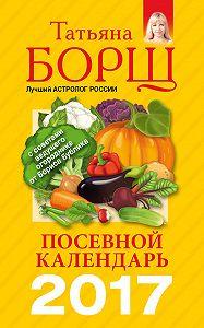 Татьяна Борщ -Посевной календарь на 2017 год с советами ведущего огородника