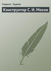 Гавриил Чуднов -Конструктор С. И. Мосин