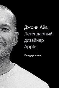 Линдер Кани -Джони Айв. Легендарный дизайнер Apple