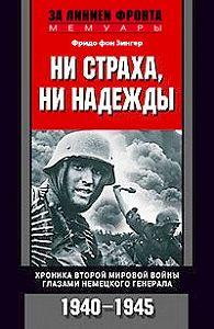 Фридо фон Зенгер - Ни страха, ни надежды. Хроника Второй мировой войны глазами немецкого генерала. 1940-1945