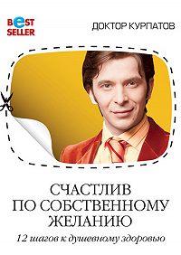 Андрей Курпатов -Счастлив по собственному желанию. 12 шагов к душевному здоровью