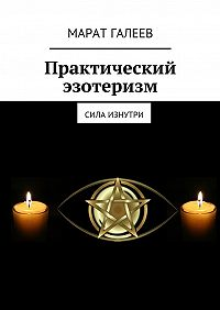 Марат Галеев -Практический эзотеризм. Сила изнутри