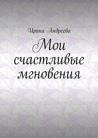 Ирина Андреева -Мои счастливые мгновения
