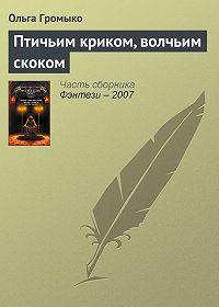Ольга Громыко -Птичьим криком, волчьим скоком