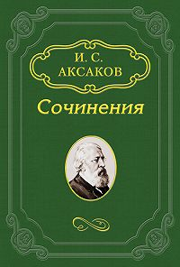 Иван Аксаков -О «Записке» К.С.Аксакова, поданной императору АлександруII