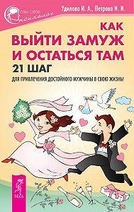Ирина Удилова, Ирина Петрова - Как выйти замуж и остаться там. 21 шаг для привлечения достойного мужчины в свою жизнь!