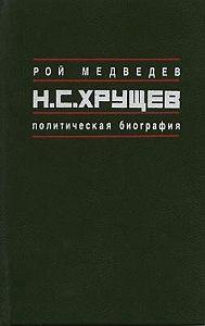 Рой Медведев -Н.С. Хрущёв: Политическая биография
