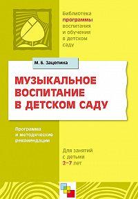 М. Б. Зацепина - Музыкальное воспитание в детском саду. Программа и методические рекомендации. Для работы с детьми 2-7 лет