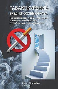 Коллектив Авторов -Табакокурение. Вред, способы отказа. Рекомендации всем кто курит и желает избавиться о табачной зависимости