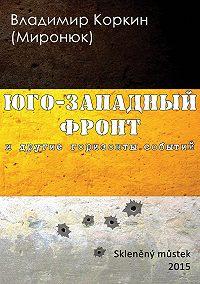 Владимир Коркин (Миронюк) - На Юго-Западном фронте и другие горизонты событий (сборник)