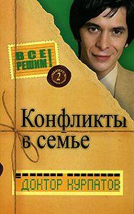 Андрей Курпатов - Конфликты в семье