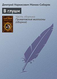 Дмитрий Мамин-Сибиряк - В глуши